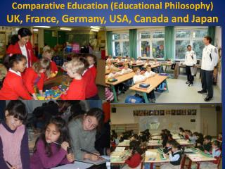 Comparative Education Educational Philosophy UK, France, Germany, USA, Canada and Japan