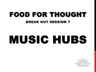 FOOD FOR THOUGHT Break out session 7 MUSIC HUBS