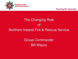 The Changing Role  of  Northern Ireland Fire & Rescue Service Group Commander Bill Majury