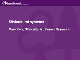 Silvicultural systems Gary Kerr, Silviculturist, Forest Research