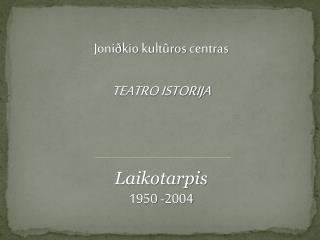 Joni ð kio kultûros  centras TEATRO ISTORIJA Laikotarpis 1950 -2004