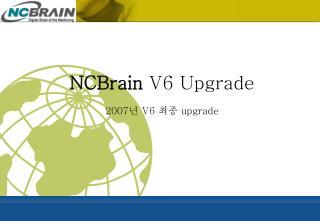 NCBrain V6 Upgrade 2007 년  V6  최종  upgrade