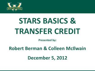 STARS BASICS &  TRANSFER CREDIT Presented by: Robert Berman & Colleen  McIlwain December 5, 2012