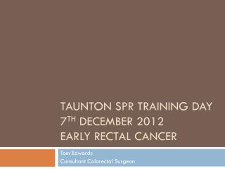 Taunton  SpR  Training Day 7 th  December 2012  Early rectal cancer