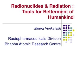 Radionuclides & Radiation :  Tools for Betterment of Humankind