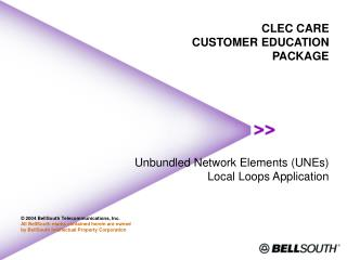 CLEC CARE CUSTOMER EDUCATION  PACKAGE        Unbundled Network Elements UNEs Local Loops Application