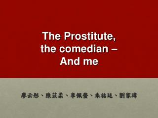 The Prostitute, the comedian – And me