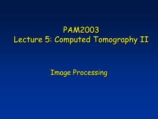 PAM2003 Lecture 5: Computed Tomography II