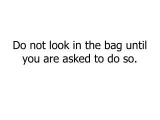 Do not look in the bag until you are asked to do so.