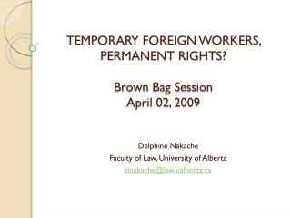 TEMPORARY FOREIGN WORKERS, PERMANENT RIGHTS? Brown  Bag Session April 02, 2009