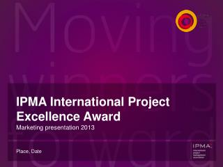 IPMA International Project  Excellence Award Marketing presentation 201 3