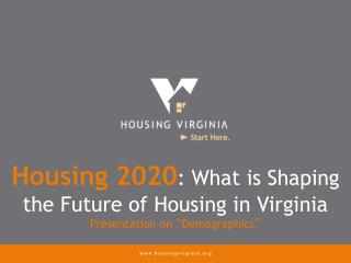 "Housing 2020 : What is Shaping the Future of Housing in Virginia Presentation on  "" Demographics """