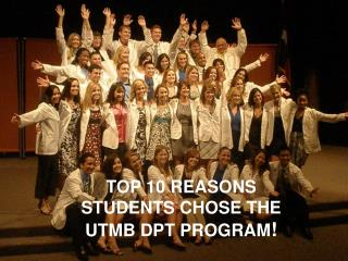 TOP 10 REASONS STUDENTS CHOSE THE  UTMB DPT PROGRAM !