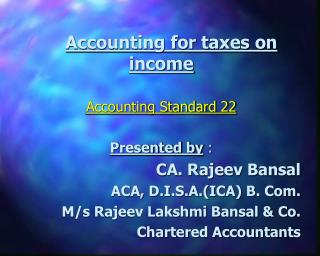 Accounting for taxes on income Accounting Standard 22 Presented by : CA. Rajeev Bansal ACA, D.I.S.A.(ICA) B. Com. M/s