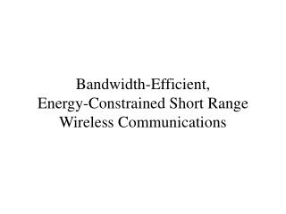 Bandwidth-Efficient,  Energy-Constrained Short Range Wireless Communications