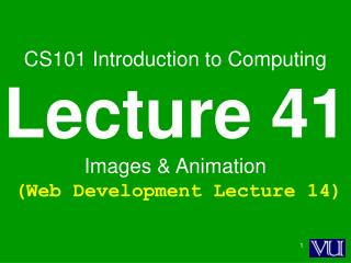 CS101 Introduction to Computing Lecture 41 Images & Animation (Web Development Lecture 14)
