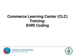 Commerce Learning Center (CLC) Training:   EHRI Coding
