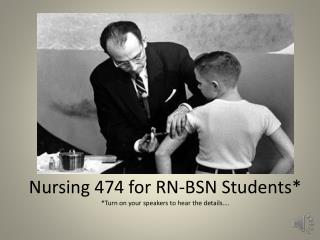 Nursing 474 for RN-BSN Students* *Turn on your speakers to hear the details….