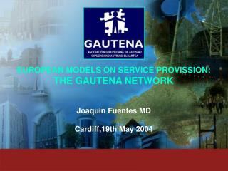EUROPEAN MODELS ON SERVICE PROVISSION: THE GAUTENA NETWORK Joaquin Fuentes MD Cardiff,19th May 2004