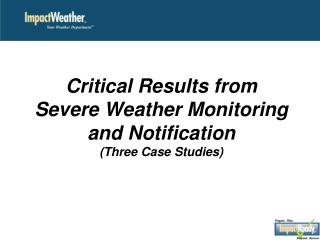 Critical Results from  Severe Weather Monitoring  and Notification  (Three Case  Studies)