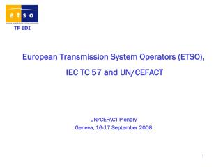 European Transmission System Operators (ETSO),  IEC TC 57 and UN/CEFACT UN/CEFACT Plenary