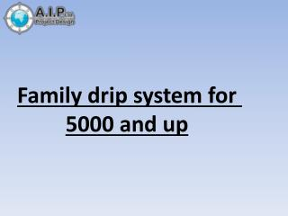 Family drip system for 5000 and up