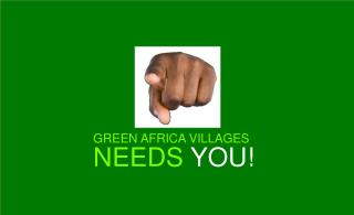 GREEN AFRICA VILLAGES NEEDS  YOU!