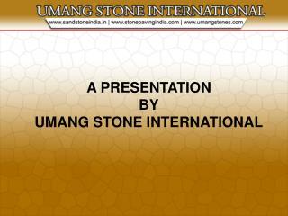 A PRESENTATION BY UMANG STONE INTERNATIONAL