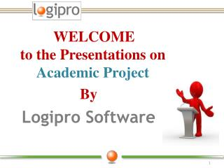 WELCOME  to the Presentations on  Academic Project  By Logipro Software