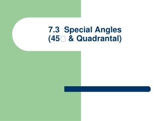 7.3  Special Angles (45  &  Quadrantal )