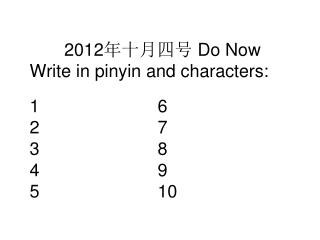 2012 年十月四号  Do Now Write in pinyin and characters: 1				6 2				7 3				8 4				9 5				10