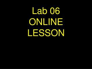 Lab 06             ONLINE        LESSON