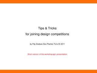Tips & Tricks for joining design competitions by Flip Ziedses Des Plantes TU/e ID  2011