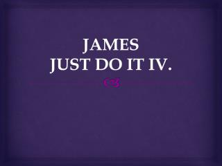 JAMES JUST  DO IT IV .