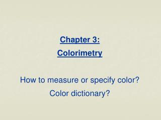 Chapter 3:  Colorimetry  How to measure or specify color Color dictionary