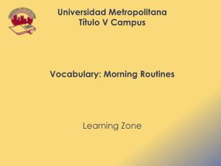 Universidad  Metropolitana Título  V Campus Vocabulary: Morning Routines  Learning Zone