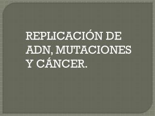 REPLICACIÓN DE ADN, MUTACIONES Y CÁNCER.