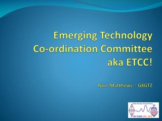 Emerging Technology Co-ordination  Committee aka ETCC! Noel Matthews – G8GTZ