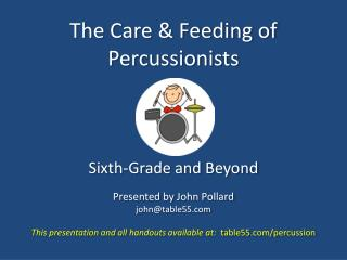 The Care & Feeding of Percussionists Sixth-Grade and Beyond Presented by John Pollard