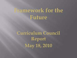 Framework for the Future Curriculum Council Report May 18, 2010