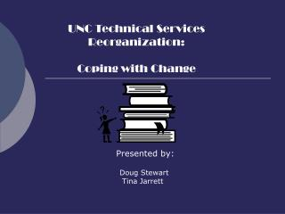 UNC Technical Services  Reorganization: Coping with Change       Presented by:       Doug Stewart