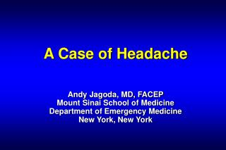 A Case of Headache   Andy Jagoda, MD, FACEP Mount Sinai School of Medicine Department of Emergency Medicine New York, Ne