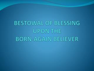 BESTOWAL OF BLESSING UPON THE  BORN-AGAIN BELIEVER