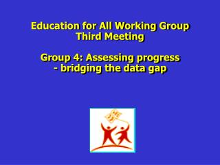 Education for All Working Group Third Meeting Group 4: Assessing progress - bridging the data gap