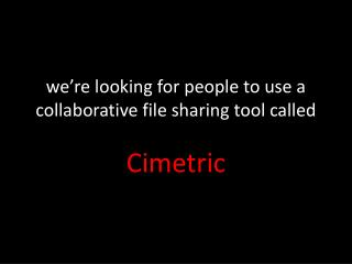 we're looking for people to use a collaborative file sharing tool called Cimetric