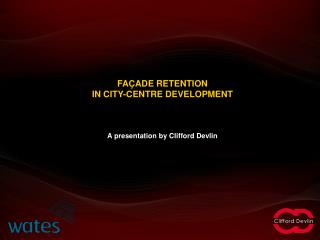 FAÇADE RETENTION  IN CITY-CENTRE DEVELOPMENT A presentation by Clifford Devlin