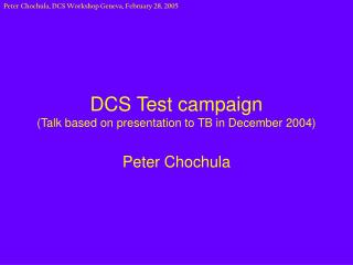 DCS Test campaign (Talk based on presentation to TB in December 2004)