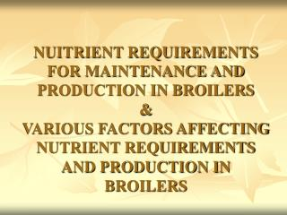 NUITRIENT REQUIREMENTS FOR MAINTENANCE AND PRODUCTION IN BROILERS & VARIOUS FACTORS AFFECTING NUTRIENT REQUIREMENTS