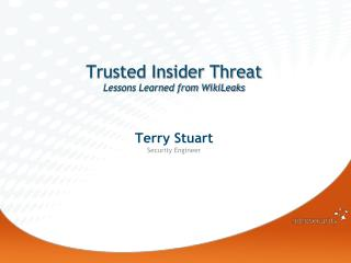 Trusted Insider Threat Lessons Learned from WikiLeaks Terry Stuart Security Engineer