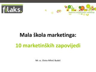 Mala škola marketinga: 10 marketinških zapovijedi  Mr. sc. Elvira Mlivić Budeš